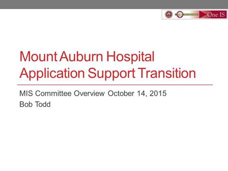 Mount Auburn Hospital Application Support Transition MIS Committee Overview October 14, 2015 Bob Todd.