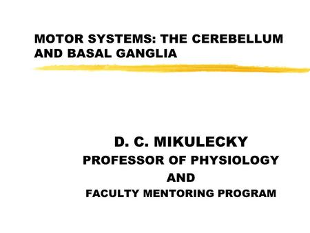 MOTOR SYSTEMS: THE CEREBELLUM AND BASAL GANGLIA D. C. MIKULECKY PROFESSOR OF PHYSIOLOGY AND FACULTY MENTORING PROGRAM.