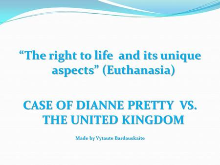 """The right to life and its unique aspects"" (Euthanasia) CASE OF DIANNE PRETTY VS. THE UNITED KINGDOM Made by Vytaute Bardauskaite."