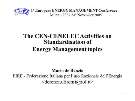1 1° European ENERGY MANAGEMENT Conference Milan – 23° - 24° November 2005 The CEN-CENELEC Activities on Standardisation of Energy Management topics Mario.