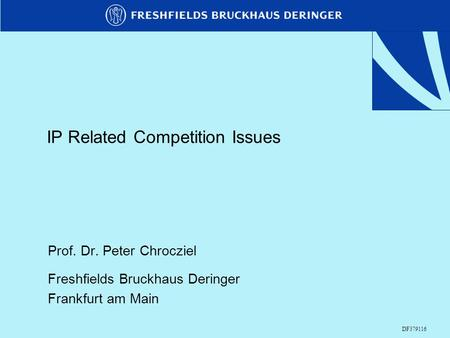 IP Related Competition Issues Prof. Dr. Peter Chrocziel Freshfields Bruckhaus Deringer Frankfurt am Main DF379116.