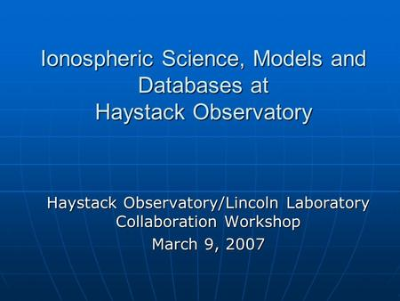 Ionospheric Science, Models and Databases at Haystack Observatory Haystack Observatory/Lincoln Laboratory Collaboration Workshop March 9, 2007.