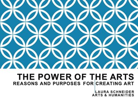 THE POWER OF THE ARTS REASONS AND PURPOSES FOR CREATING ART LAURA SCHNEIDER ARTS & HUMANITIES.