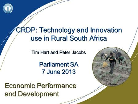 CRDP: Technology and Innovation use in Rural South Africa Economic Performance and Development Tim Hart and Peter Jacobs Parliament SA 7 June 2013 Tim.