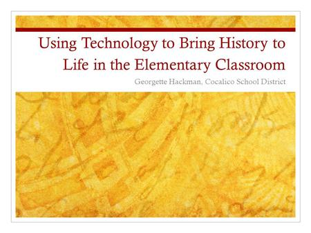 Using Technology to Bring History to Life in the Elementary Classroom Georgette Hackman, Cocalico School District.