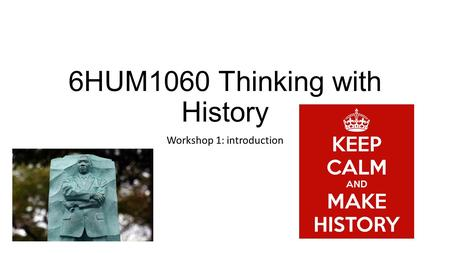 6HUM1060 Thinking with History Workshop 1: introduction.
