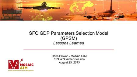 SFO GDP Parameters Selection Model (GPSM) Lessons Learned Chris Provan - Mosaic ATM FPAW Summer Session August 25, 2015.