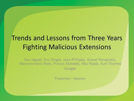 Trends and Lessons from Three Years Fighting Malicious Extensions Nav Jagpal, Eric Dingle, Jean-Philippe, Gravel Panayiotis, Mavrommatis Niels, Provos.