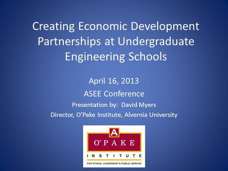 Creating Economic Development Partnerships at Undergraduate Engineering Schools April 16, 2013 ASEE Conference Presentation by: David Myers Director, O'Pake.