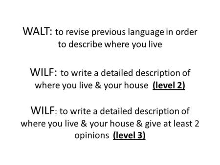 WALT: to revise previous language in order to describe where you live WILF: to write a detailed description of where you live & your house (level 2)