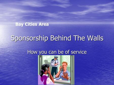 Sponsorship Behind The Walls How you can be of service Bay Cities Area.