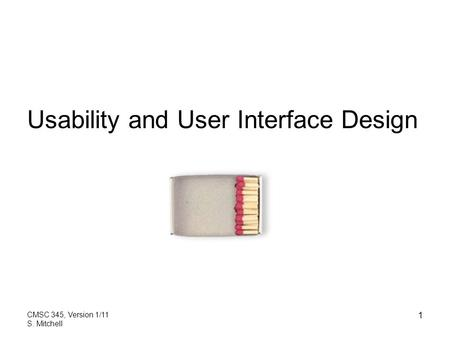 CMSC 345, Version 1/11 S. Mitchell 1 Usability and User Interface Design.