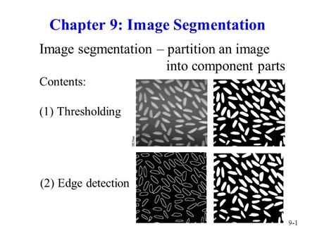 9-1 Chapter 9: Image Segmentation Image segmentation – partition an image into component parts Contents: (1) Thresholding (2) Edge detection.
