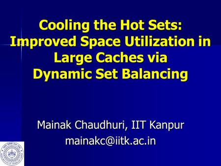 Cooling the Hot Sets: Improved Space Utilization in Large Caches via Dynamic Set Balancing Mainak Chaudhuri, IIT Kanpur
