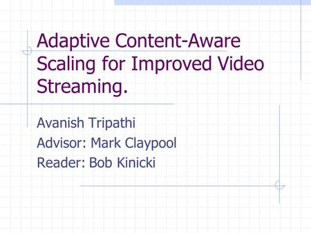 Adaptive Content-Aware Scaling for Improved Video Streaming. Avanish Tripathi Advisor: Mark Claypool Reader: Bob Kinicki.