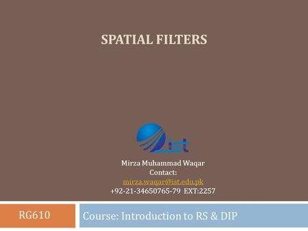 SPATIAL FILTERS Course: Introduction to RS & DIP Mirza Muhammad Waqar Contact: +92-21-34650765-79 EXT:2257 RG610.