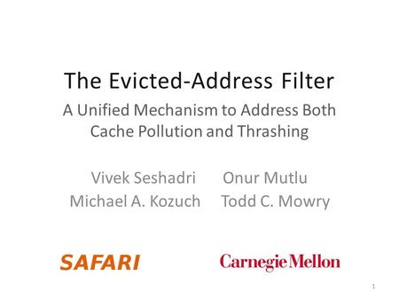 The Evicted-Address Filter A Unified Mechanism to Address Both Cache Pollution and Thrashing Vivek Seshadri Onur Mutlu Michael A. Kozuch Todd C. Mowry.