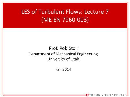 1 LES of Turbulent Flows: Lecture 7 (ME EN 7960-003) Prof. Rob Stoll Department of Mechanical Engineering University of Utah Fall 2014.