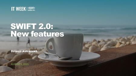 1 SWIFT 2.0: New features Dzianis Astravukh AUGUST 5, 2015.