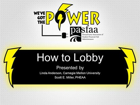 How to Lobby Presented by Linda Anderson, Carnegie Mellon University Scott E. Miller, PHEAA.