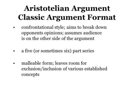 Aristotelian Argument Classic Argument Format confrontational style; aims to break down opponents opinions; assumes audience is on the other side of the.