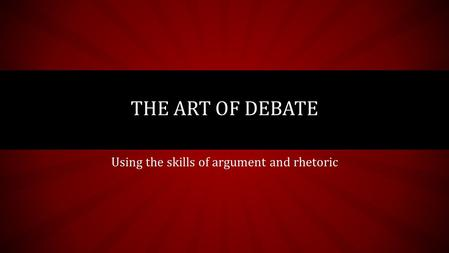 Using the skills of argument and rhetoric THE ART OF DEBATE.