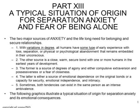 Copyright ed young PhD 1 PART XIII A TYPICAL SITUATION OF ORIGIN FOR SEPARATION ANXIETY AND FEAR OF BEING ALONE The two major sources of ANXIETY and the.