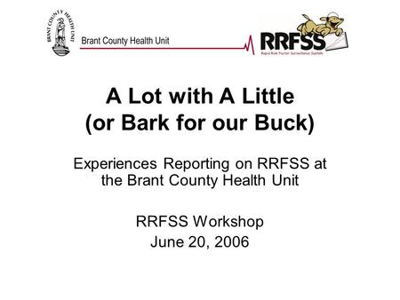 A Lot with A Little (or Bark for our Buck) Experiences Reporting on RRFSS at the Brant County Health Unit RRFSS Workshop June 20, 2006.