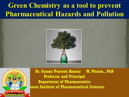 CDSCO Green Chemistry as a tool to prevent Pharmaceutical Hazards and Pollution Dr. Gannu Praveen Kumar M. Pharm., PhD Professor and Principal Department.