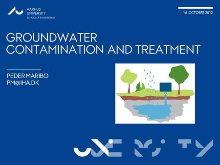 VERSITy 16. OCTOBER 2012 UNI PEDER MARIBO GROUNDWATER CONTAMINATION AND TREATMENT.