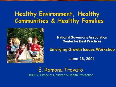 E. Ramona Trovato USEPA, Office of Children's Health Protection National Governor's Association Center for Best Practices Emerging Growth Issues Workshop.