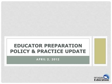 APRIL 2, 2012 EDUCATOR PREPARATION POLICY & PRACTICE UPDATE.