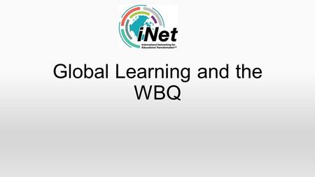 Global Learning and the WBQ. What is the WBQ? Is a recognised qualification for 14-19 year olds It build builds the essential skills required for work,