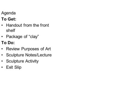 "Agenda To Get: Handout from the front shelf Package of ""clay"" To Do: Review Purposes of Art Sculpture Notes/Lecture Sculpture Activity Exit Slip."