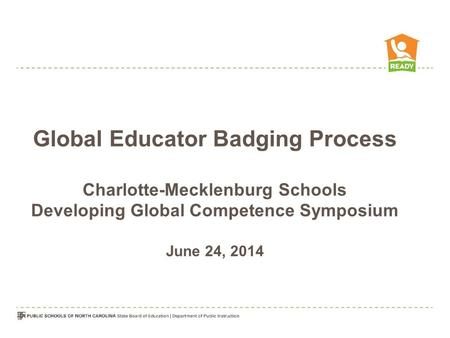 Global Educator Badging Process Charlotte-Mecklenburg Schools Developing Global Competence Symposium June 24, 2014.