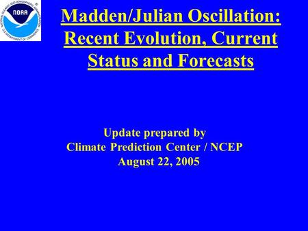 Madden/Julian Oscillation: Recent Evolution, Current Status and Forecasts Update prepared by Climate Prediction Center / NCEP August 22, 2005.