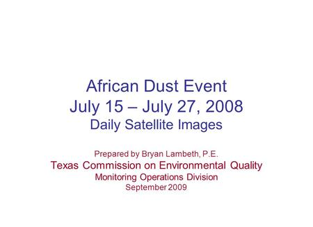 African Dust Event July 15 – July 27, 2008 Daily Satellite Images Prepared by Bryan Lambeth, P.E. Texas Commission on Environmental Quality Monitoring.