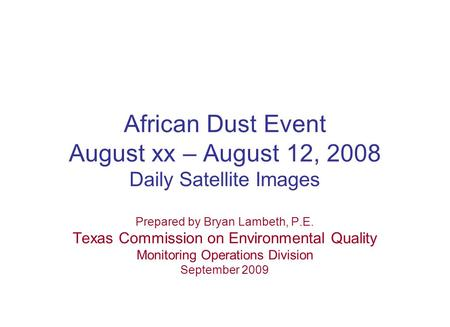 African Dust Event August xx – August 12, 2008 Daily Satellite Images Prepared by Bryan Lambeth, P.E. Texas Commission on Environmental Quality Monitoring.