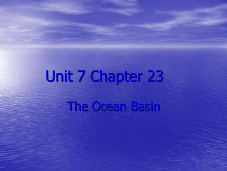Unit 7 Chapter 23 The Ocean Basin. Section 1 The Water Planet The global ocean contains more than 97% of all the water on or near the Earth's surface.
