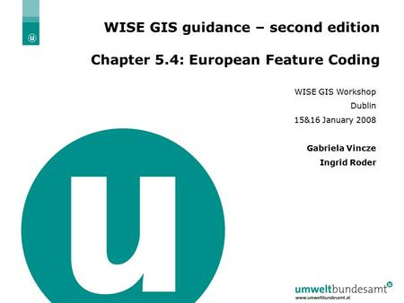 WISE-GIS Workshop, Dublin, 15&16 January 2008 20.01.2016| Folie 1 WISE GIS guidance – second edition Chapter 5.4: European Feature Coding WISE GIS Workshop.