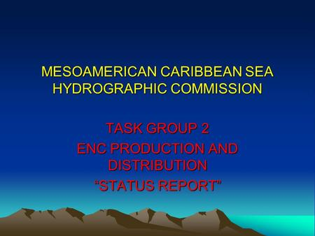 "MESOAMERICAN CARIBBEAN SEA HYDROGRAPHIC COMMISSION TASK GROUP 2 ENC PRODUCTION AND DISTRIBUTION ""STATUS REPORT"""