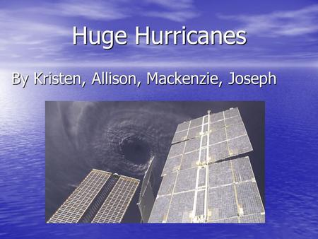Huge Hurricanes By Kristen, Allison, Mackenzie, Joseph.