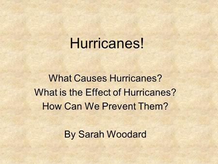 Hurricanes! What Causes Hurricanes? What is the Effect of Hurricanes? How Can We Prevent Them? By Sarah Woodard.