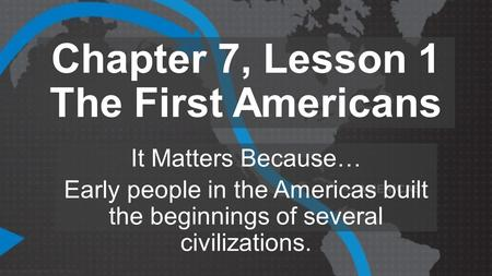Chapter 7, Lesson 1 The First Americans It Matters Because… Early people in the Americas built the beginnings of several civilizations.