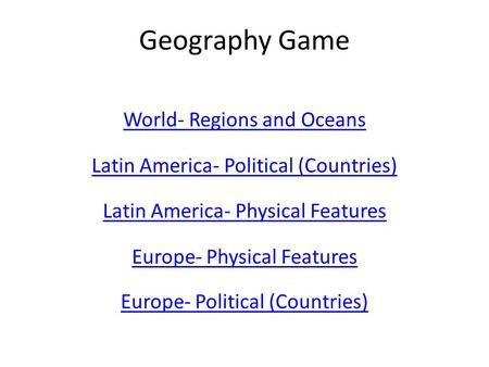 Geography Game World- Regions and Oceans Latin America- Political (Countries) Latin America- Physical Features Europe- Physical Features Europe- Political.
