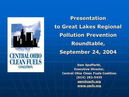 Sam Spofforth, Executive Director, Central Ohio Clean Fuels Coalition (614) 292-5435  Presentation to Great Lakes Regional Pollution.