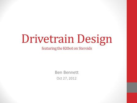 Drivetrain Design featuring the Kitbot on Steroids Ben Bennett Oct 27, 2012.