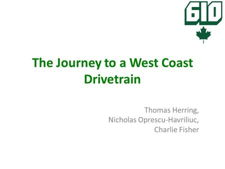 The Journey to a West Coast Drivetrain Thomas Herring, Nicholas Oprescu-Havriliuc, Charlie Fisher.
