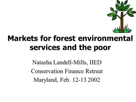 Markets for forest environmental services and the poor Natasha Landell-Mills, IIED Conservation Finance Retreat Maryland, Feb. 12-13 2002.