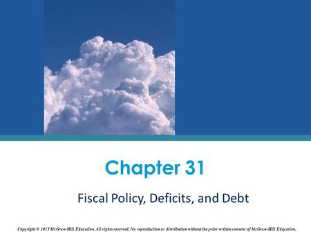 Fiscal Policy, Deficits, and Debt Chapter 31 Copyright © 2015 McGraw-Hill Education. All rights reserved. No reproduction or distribution without the prior.